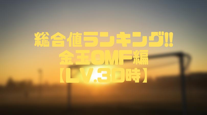 金玉OMF総合値ランキング【ウイイレアプリ2019/Lv.30時】