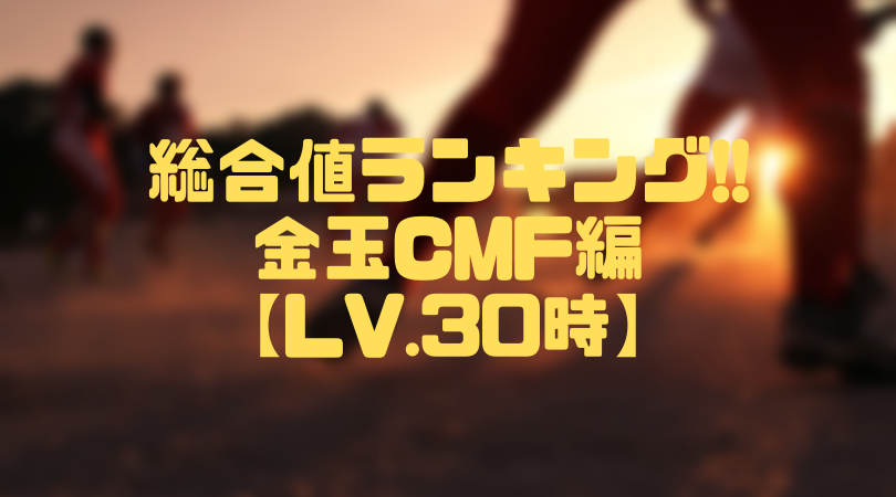 金玉CMF総合値ランキング【ウイイレアプリ2019/Lv.30時】