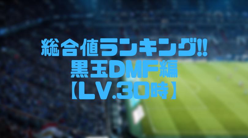 黒玉DMF総合値ランキング【ウイイレアプリ2019/Lv.30時】