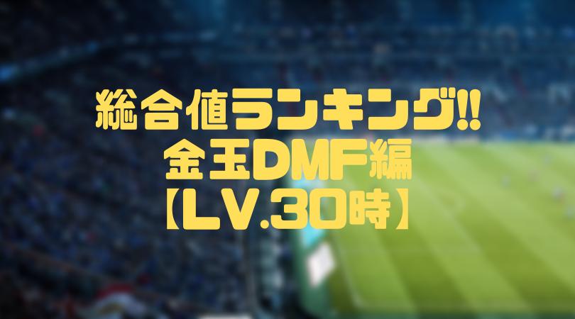 金玉DMF総合値ランキング【ウイイレアプリ2019/Lv.30時】