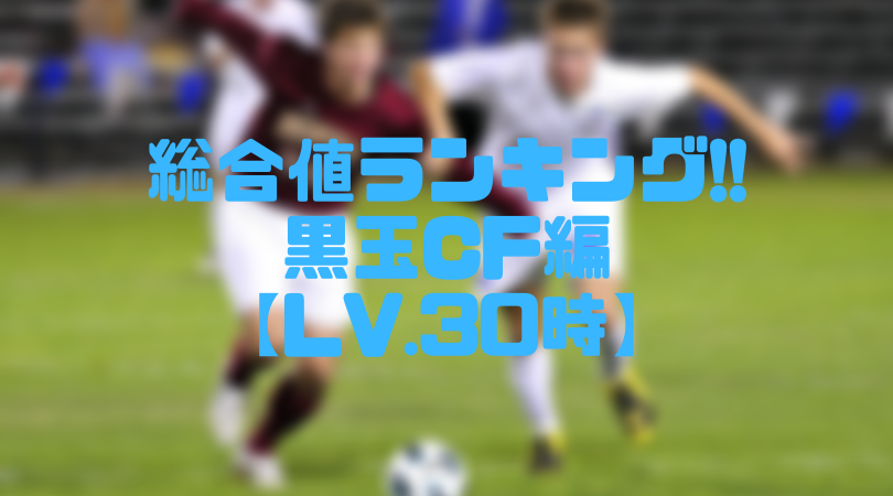 黒玉CF総合値ランキング【ウイイレアプリ2019/Lv.30時】