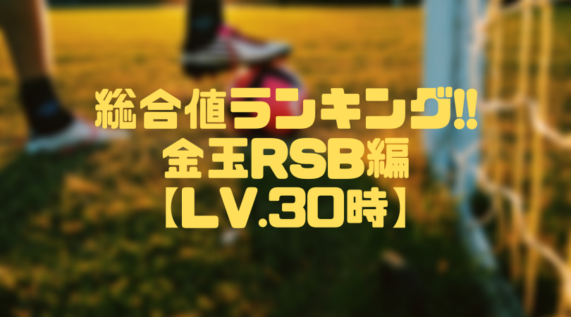 金玉RSB総合値ランキング【ウイイレアプリ2019/Lv.30時】