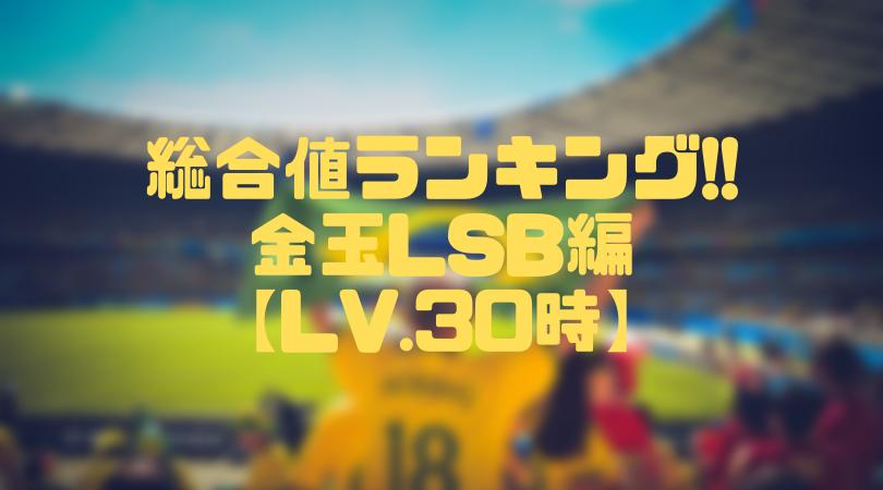 金玉LSB総合値ランキング【ウイイレアプリ2019/Lv.30時】