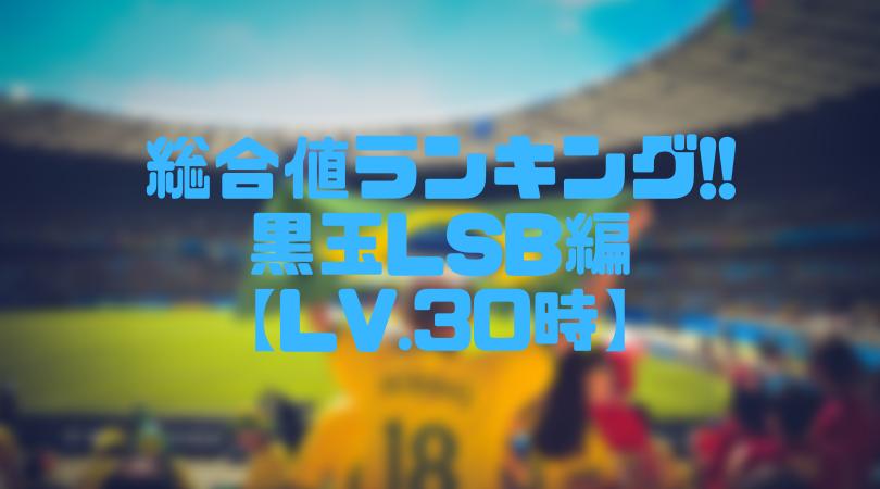 黒玉LSB総合値ランキング【ウイイレアプリ2019/Lv.30時】