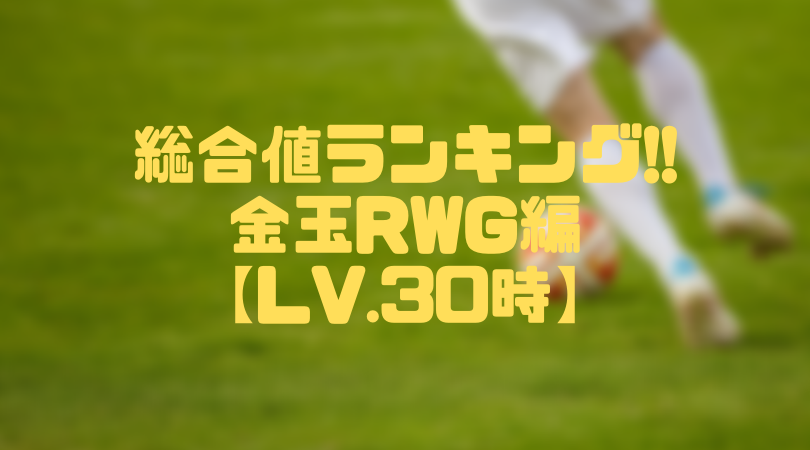 金玉RWG総合値ランキング【ウイイレアプリ2019/Lv.30時】