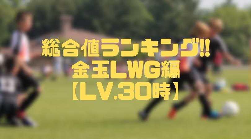 金玉LWG総合値ランキング【ウイイレアプリ2019/Lv.30時】