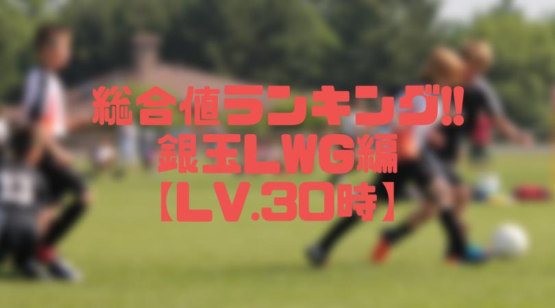銀玉LWG総合値ランキング【ウイイレアプリ2019/Lv.30時】