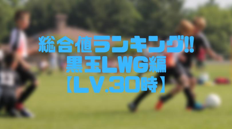 黒玉LWG総合値ランキング【ウイイレアプリ2019/Lv.30時】