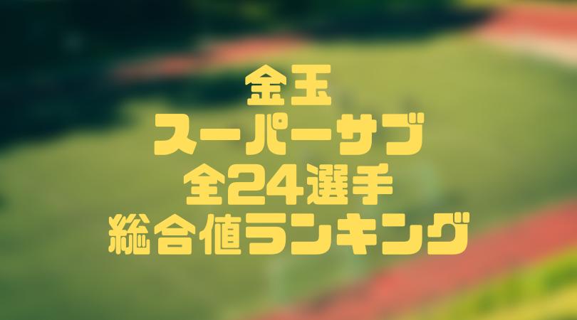 金玉スーパーサブ 全24選手 総合値ランキング【ウイイレアプリ2019/Lv.30時】
